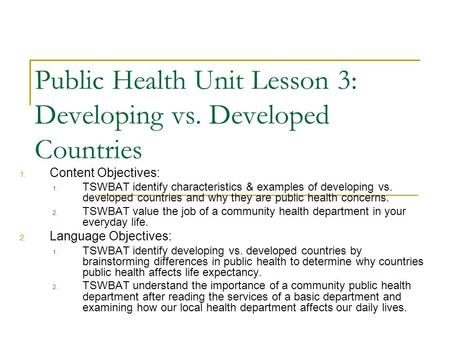 Public Health Unit Lesson 3: Developing vs. Developed Countries 1. Content Objectives: 1. TSWBAT identify characteristics & examples of developing vs.