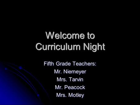 Welcome to Curriculum Night Fifth Grade Teachers: Mr. Niemeyer Mrs. Tarvin Mr. Peacock Mrs. Motley.
