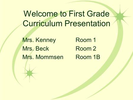 Welcome to First Grade Curriculum Presentation Mrs. KenneyRoom 1 Mrs. BeckRoom 2 Mrs. MommsenRoom 1B.