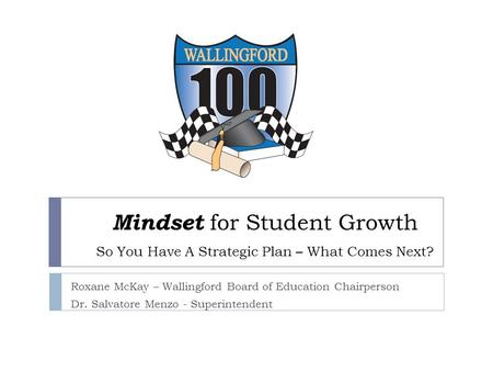 Mindset for Student Growth So You Have A Strategic Plan – What Comes Next? Roxane McKay – Wallingford Board of Education Chairperson Dr. Salvatore Menzo.