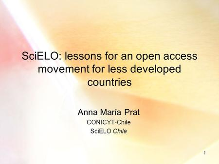 1 SciELO: lessons for an open access movement for less developed countries Anna María Prat CONICYT-Chile SciELO Chile.