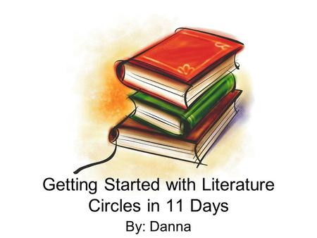 Getting Started with Literature Circles in 11 Days By: Danna.