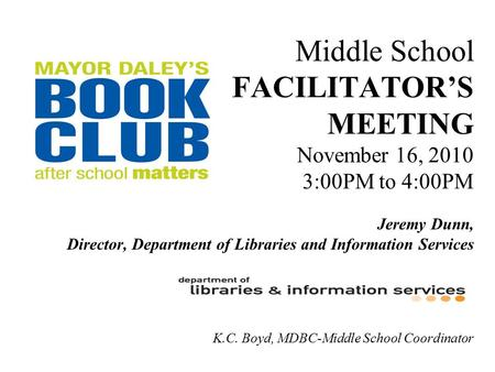 Middle School FACILITATOR'S MEETING November 16, 2010 3:00PM to 4:00PM Jeremy Dunn, Director, Department of Libraries and Information Services K.C. Boyd,
