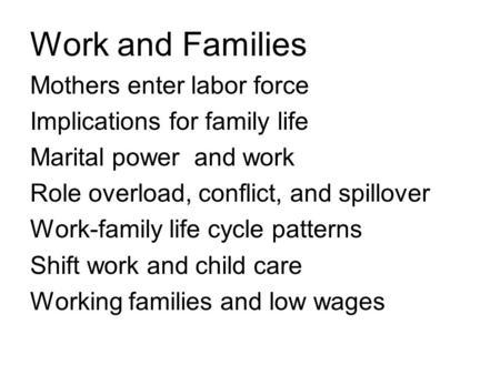 Work and Families Mothers enter labor force Implications for family life Marital power and work Role overload, conflict, and spillover Work-family life.