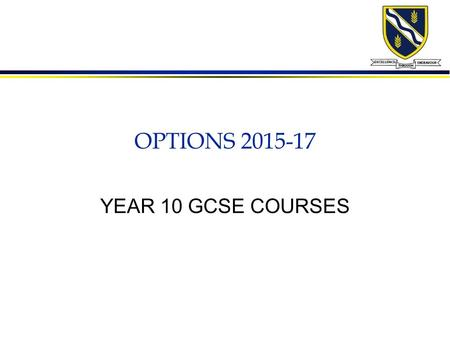 OPTIONS 2015-17 YEAR 10 GCSE COURSES. How to choose l Do a subject which you enjoy l Do a subject in which you can achieve l Do a subject which best uses.