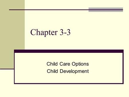 Chapter 3-3 Child Care Options Child Development.