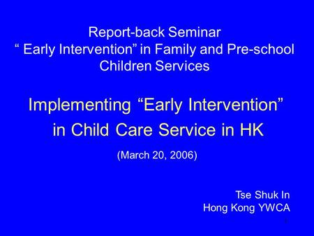 "1 Report-back Seminar "" Early Intervention"" in Family and Pre-school Children Services Implementing ""Early Intervention"" in Child Care Service in HK Tse."