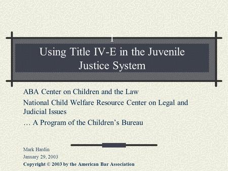 1 Using Title IV-E in the Juvenile Justice System ABA Center on Children and the Law National Child Welfare Resource Center on Legal and Judicial Issues.