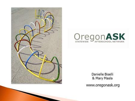 Danielle Biselli & Mary Masla www.oregonask.org. Mission To support, expand and advocate for quality out-of-school time programs and activities for children,