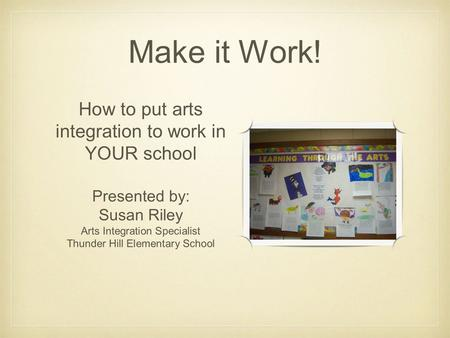 Make it Work! How to put arts integration to work in YOUR school Presented by: Susan Riley Arts Integration Specialist Thunder Hill Elementary School.