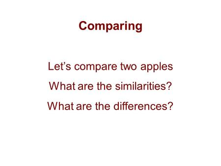 Comparing Let's compare two apples What are the similarities? What are the differences?
