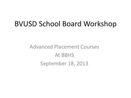 BVUSD School Board Workshop Advanced Placement Courses At BBHS September 18, 2013.