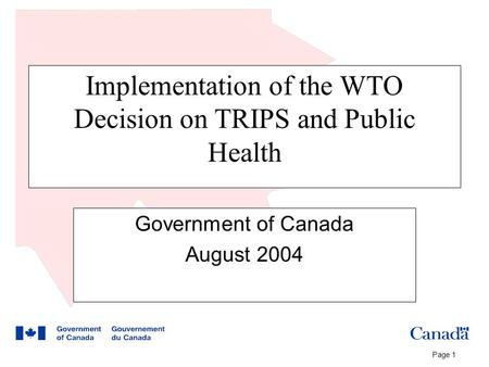 Page 1 Implementation of the WTO Decision on TRIPS and Public Health Government of Canada August 2004.