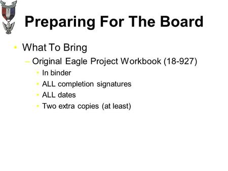Preparing For The Board What To Bring –Original Eagle Project Workbook (18-927) In binder ALL completion signatures ALL dates Two extra copies (at least)