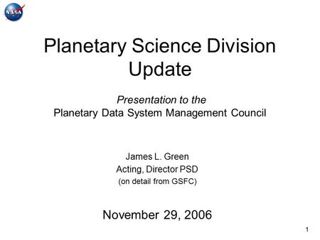 1 Planetary Science Division Update Presentation to the Planetary Data System Management Council James L. Green Acting, Director PSD (on detail from GSFC)