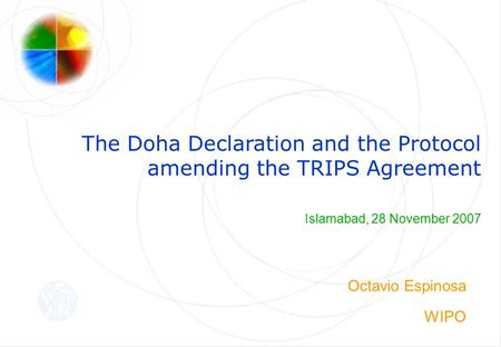 The Doha Declaration and the Protocol amending the TRIPS Agreement Islamabad, 28 November 2007 Octavio Espinosa WIPO.