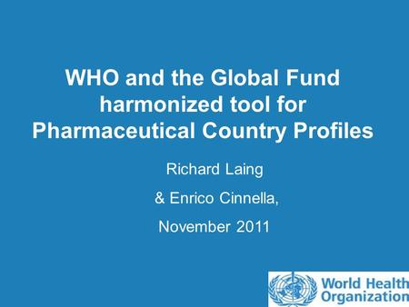 WHO and the Global Fund harmonized tool for Pharmaceutical Country Profiles Richard Laing & Enrico Cinnella, November 2011.