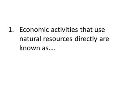 Economic activities that use natural resources directly are known as….