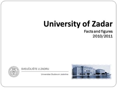 University of Zadar Facts and figures 2010/2011. Geographical position of Zadar and Croatia.