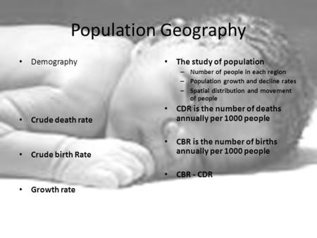 Population Geography Demography Crude death rate Crude birth Rate Growth rate The study of population – Number of people in each region – Population growth.