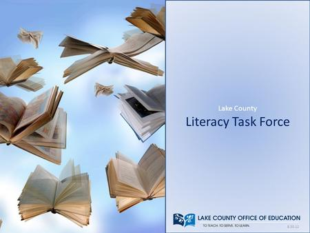 Lake County Literacy Task Force 8.30.12. History of Literacy Task Force Established in 2011 Represents educators, business and community leaders Focus.