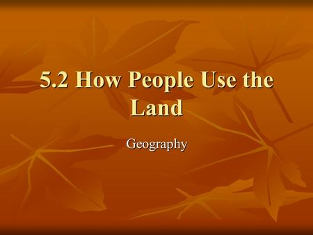 5.2 How People Use the Land Geography. Objectives Summarize some of the ways to which people's actions affect the environment. Summarize some of the ways.