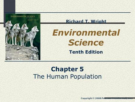 Chapter 5 The Human Population Copyright © 2008 Pearson Prentice Hall, Inc. Environmental Science Tenth Edition Richard T. Wright.
