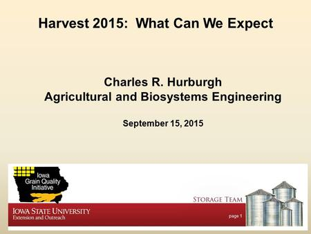 Page 1 Harvest 2015: What Can We Expect Charles R. Hurburgh Agricultural and Biosystems Engineering September 15, 2015.