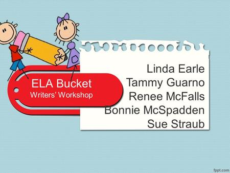 ELA Bucket Writers' Workshop Linda Earle Tammy Guarno Renee McFalls Bonnie McSpadden Sue Straub.
