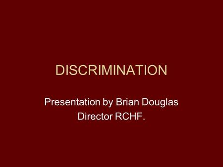 DISCRIMINATION Presentation by Brian Douglas Director RCHF.