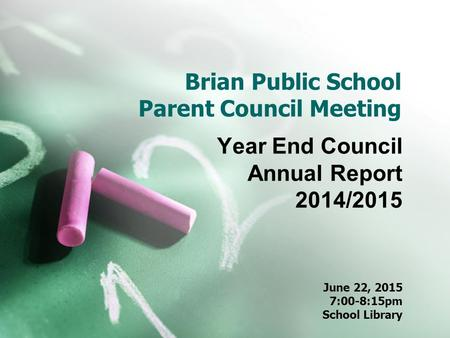 Brian Public School Parent Council Meeting Year End Council Annual Report 2014/2015 June 22, 2015 7:00-8:15pm School Library.