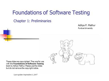 Foundations of Software Testing Chapter 1: Preliminaries Last update: September 3, 2007 These slides are copyrighted. They are for use with the Foundations.