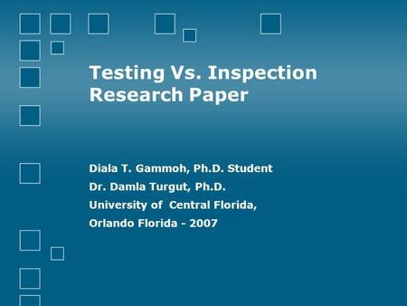 Testing Vs. Inspection Research Paper Diala T. Gammoh, Ph.D. Student Dr. Damla Turgut, Ph.D. University of Central Florida, Orlando Florida - 2007.