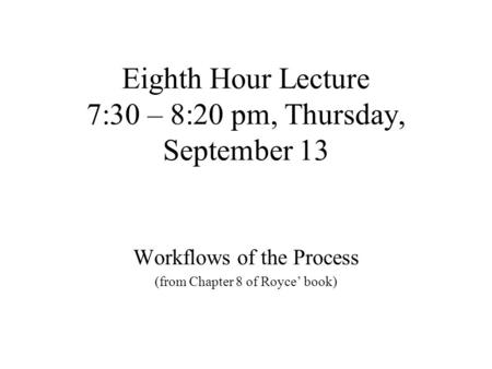 Eighth Hour Lecture 7:30 – 8:20 pm, Thursday, September 13 Workflows of the Process (from Chapter 8 of Royce' book)