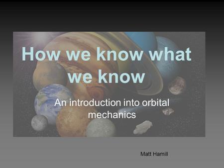 How we know what we know An introduction into orbital mechanics Matt Hamill.