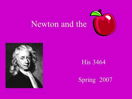 Newton and the Spring 2007 His 3464. Did Newton discover gravity? What, then did he do? And what did the have do do with it?