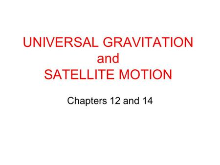 UNIVERSAL GRAVITATION and SATELLITE MOTION Chapters 12 and 14.