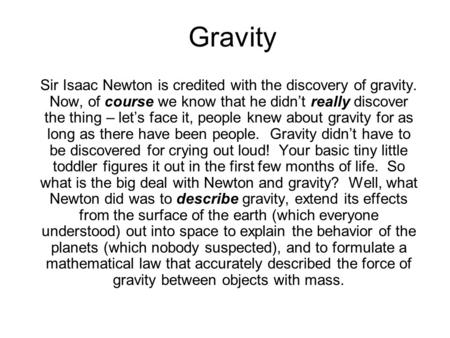 Gravity Sir Isaac Newton is credited with the discovery of gravity. Now, of course we know that he didn't really discover the thing – let's face it, people.