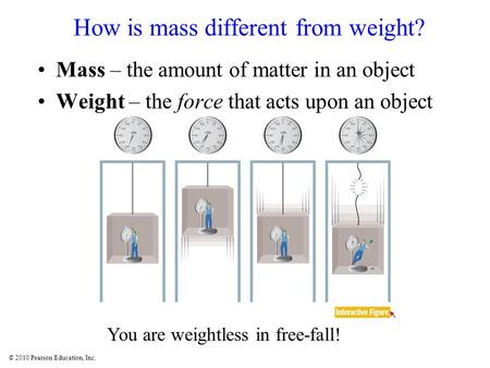 © 2010 Pearson Education, Inc. How is mass different from weight? Mass – the amount of matter in an object Weight – the force that acts upon an object.