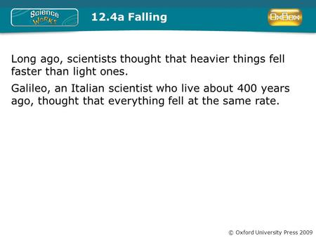 © Oxford University Press 2009 12.4a Falling Long ago, scientists thought that heavier things fell faster than light ones. Galileo, an Italian scientist.