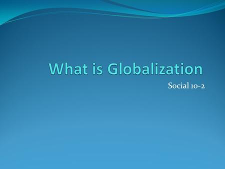 Social 10-2. What is Globalization A process that connects and unites people around the world in the realization that everyone shares the same basic needs.