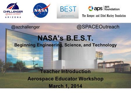 The Kemper and Ethel Marley Foundation Teacher Introduction Aerospace Educator Workshop March 1, 2014 NASA's B.E.S.T. Beginning Engineering, Science, and.