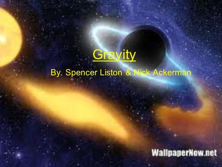 Gravity By. Spencer Liston & Nick Ackerman. What is gravity? Gravity is a force pulling together matter (which is anything you can physically touch.)