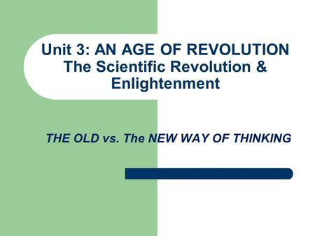 Unit 3: AN AGE OF REVOLUTION The Scientific Revolution & Enlightenment THE OLD vs. The NEW WAY OF THINKING.