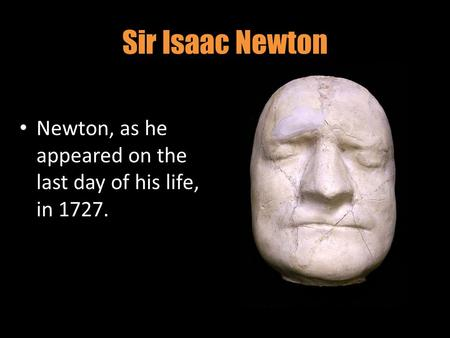 Sir Isaac Newton Newton, as he appeared on the last day of his life, in 1727.