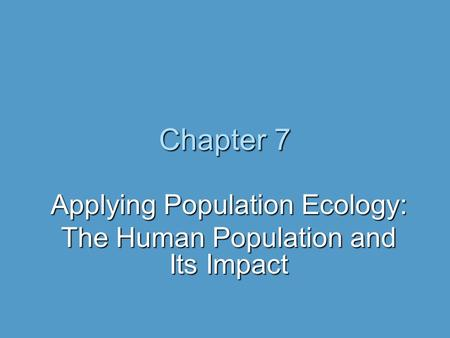 Chapter 7 Applying Population Ecology: The Human Population and Its Impact.