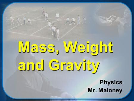 Mass, Weight and Gravity Physics Mr. Maloney © 2002 Mike Maloney Objectives Students will be able to  explain how mass and weight are related to each.