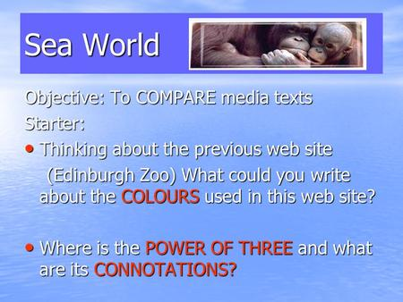 Sea World Objective: To COMPARE media texts Starter: Thinking about the previous web site Thinking about the previous web site (Edinburgh Zoo) What could.