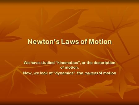 "Newton's Laws of Motion We have studied ""kinematics"", or the description of motion. Now, we look at ""dynamics"", the causes of motion."