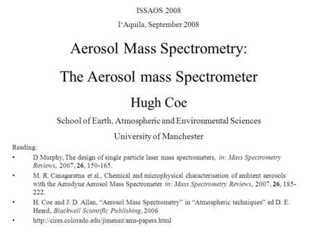 ISSAOS 2008 l'Aquila, September 2008 Aerosol Mass Spectrometry: The Aerosol mass Spectrometer Hugh Coe School of Earth, Atmospheric and Environmental Sciences.